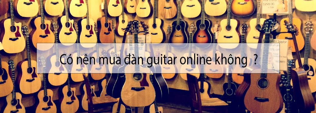 Có nên mua đàn guitar Online không, và nên mua đàn guitar Online ở đâu?